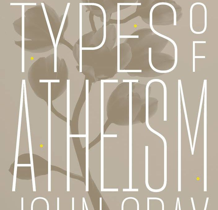 "John Gray's ""Seven Types of Atheism"" and the Problem of Ideas"